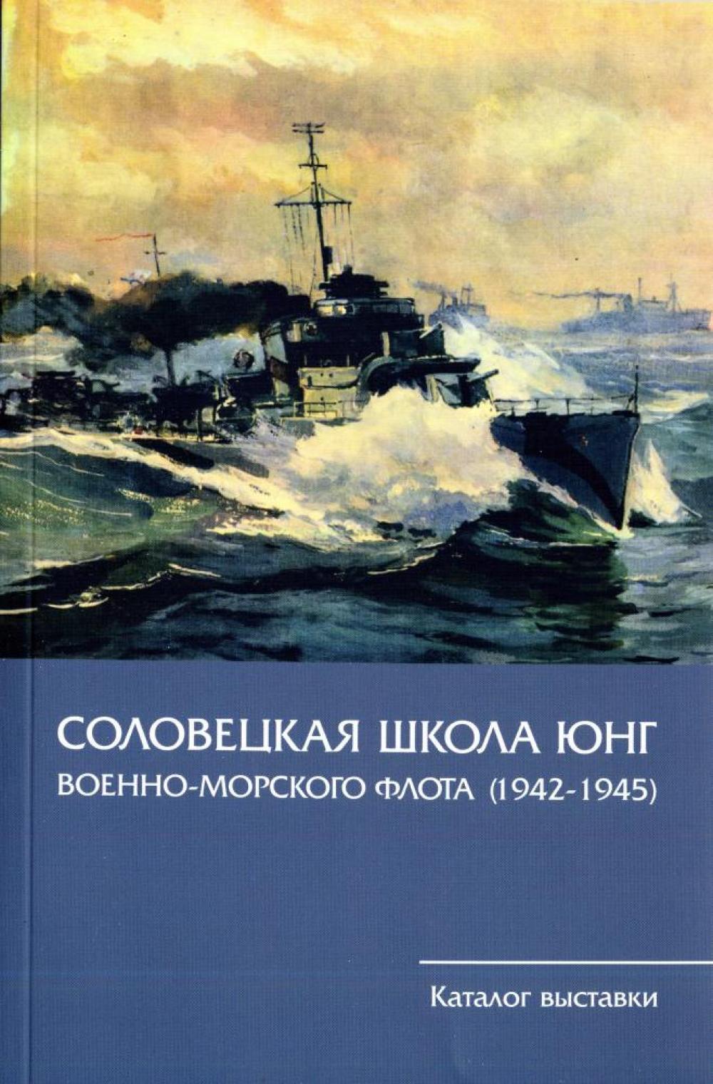 Каталог выставки «Соловецкая школа юнг ВМФ. 1942-1945 гг.».